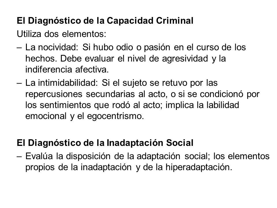 El Diagnóstico de la Capacidad Criminal Utiliza dos elementos: –La nocividad: Si hubo odio o pasión en el curso de los hechos. Debe evaluar el nivel d