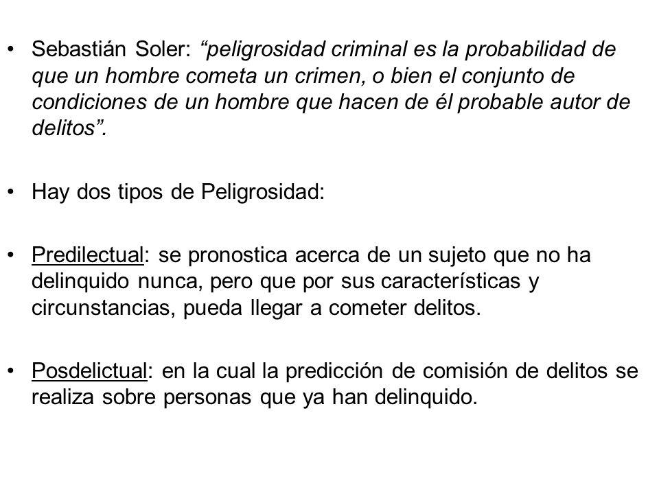 Sebastián Soler: peligrosidad criminal es la probabilidad de que un hombre cometa un crimen, o bien el conjunto de condiciones de un hombre que hacen