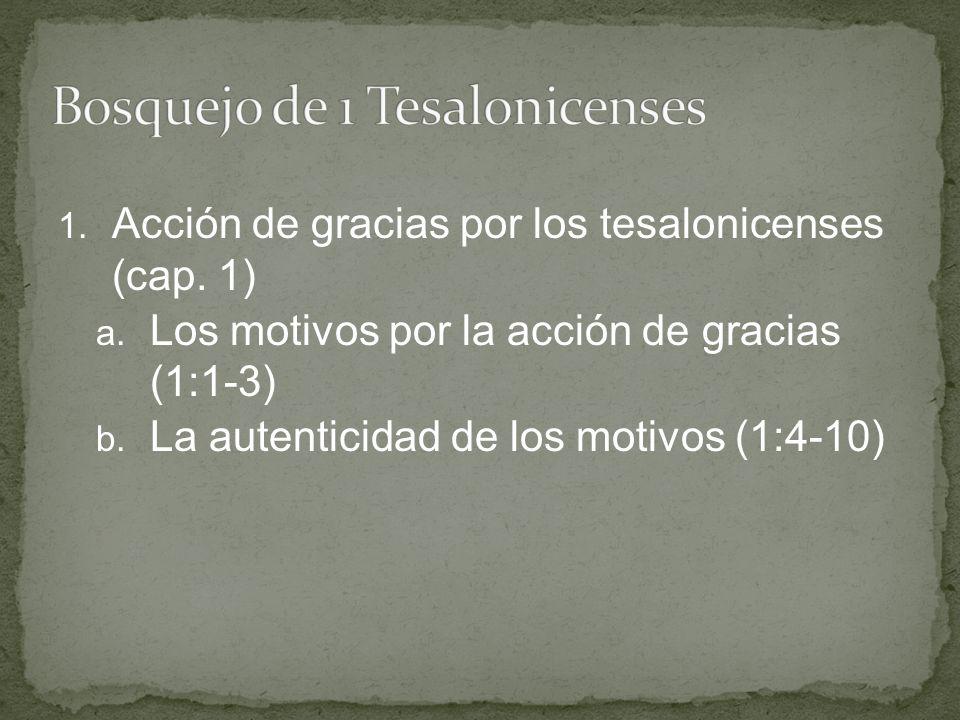 1. Acción de gracias por los tesalonicenses (cap. 1) a. Los motivos por la acción de gracias (1:1-3) b. La autenticidad de los motivos (1:4-10)