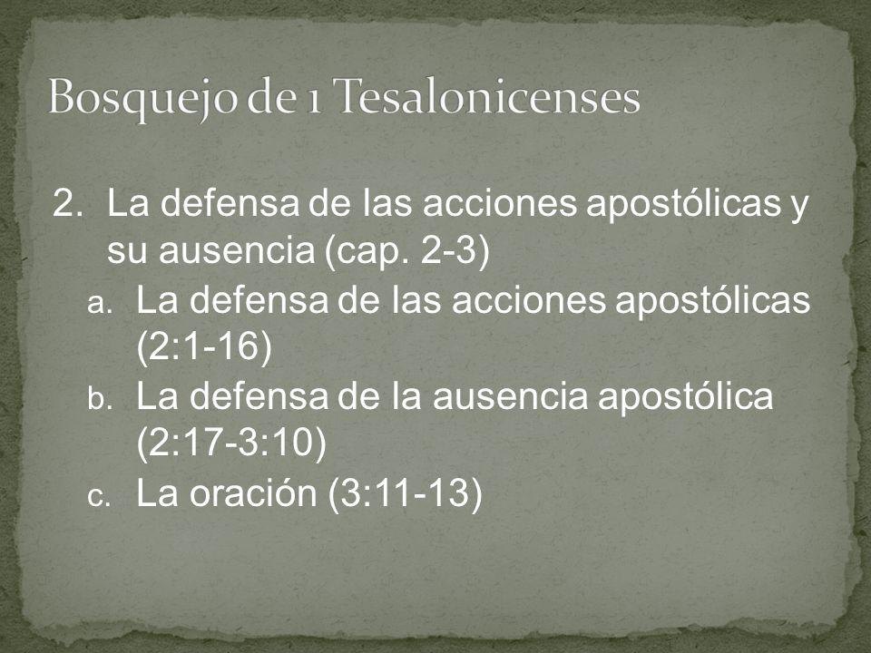2.La defensa de las acciones apostólicas y su ausencia (cap. 2-3) a. La defensa de las acciones apostólicas (2:1-16) b. La defensa de la ausencia apos