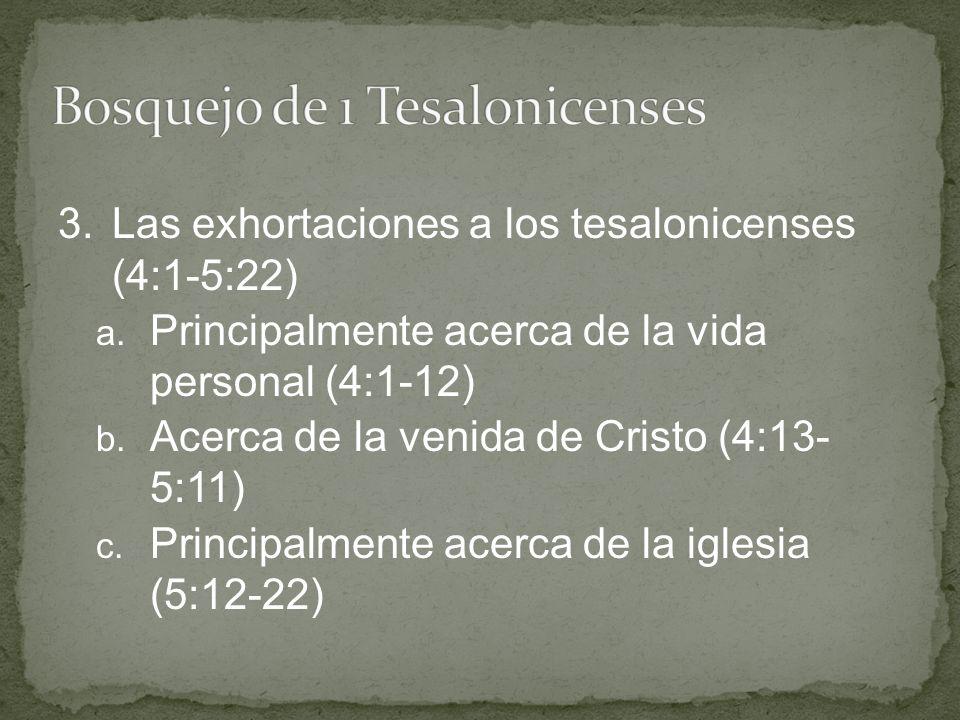 3.Las exhortaciones a los tesalonicenses (4:1-5:22) a. Principalmente acerca de la vida personal (4:1-12) b. Acerca de la venida de Cristo (4:13- 5:11