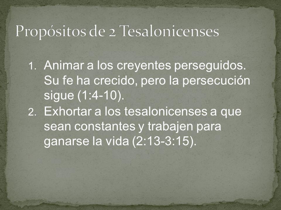 1. Animar a los creyentes perseguidos. Su fe ha crecido, pero la persecución sigue (1:4-10). 2. Exhortar a los tesalonicenses a que sean constantes y