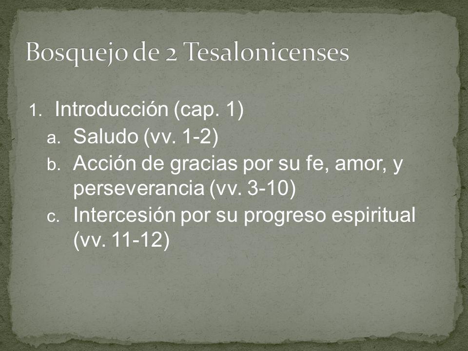 1. Introducción (cap. 1) a. Saludo (vv. 1-2) b. Acción de gracias por su fe, amor, y perseverancia (vv. 3-10) c. Intercesión por su progreso espiritua