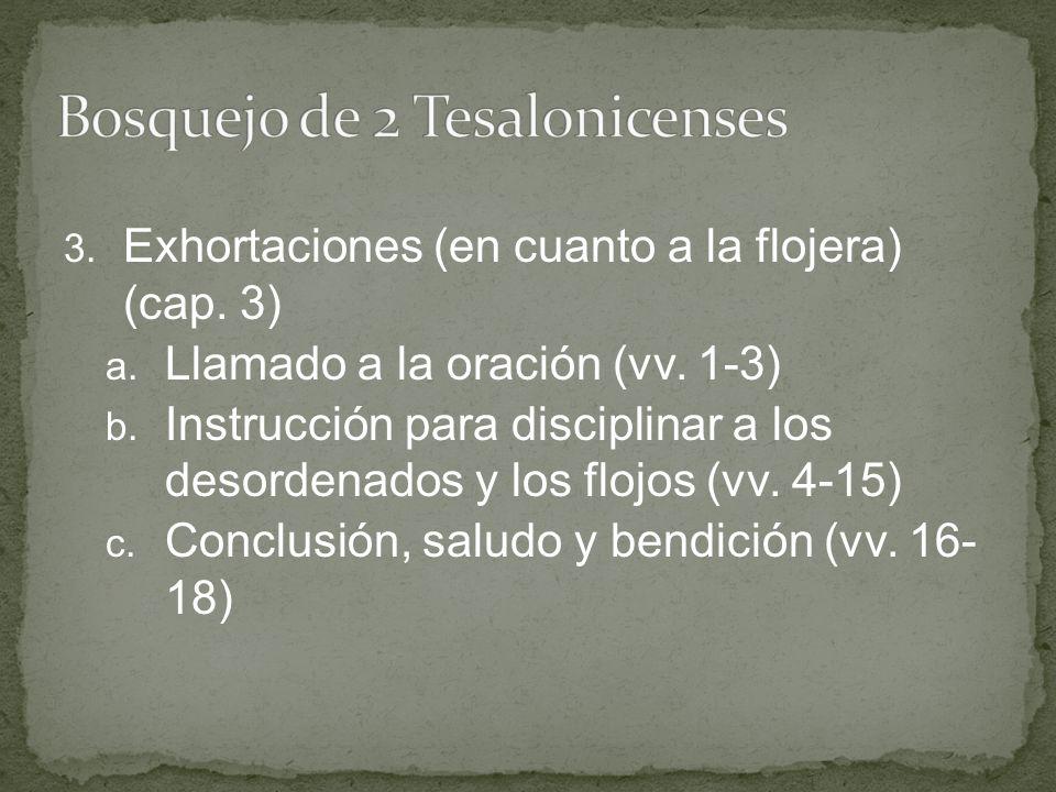 3. Exhortaciones (en cuanto a la flojera) (cap. 3) a. Llamado a la oración (vv. 1-3) b. Instrucción para disciplinar a los desordenados y los flojos (