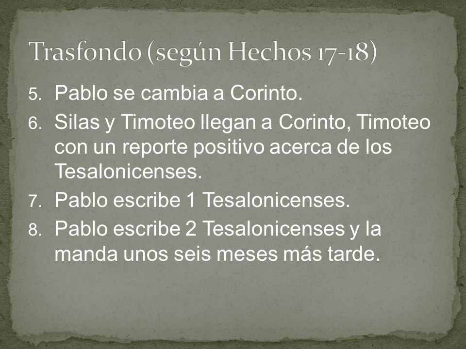 5. Pablo se cambia a Corinto. 6. Silas y Timoteo llegan a Corinto, Timoteo con un reporte positivo acerca de los Tesalonicenses. 7. Pablo escribe 1 Te