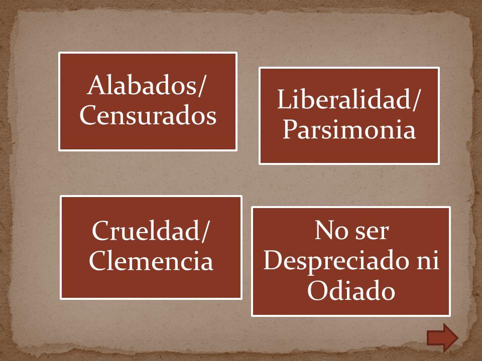 Alabados/ Censurados Liberalidad/ Parsimonia No ser Despreciado ni Odiado Crueldad/ Clemencia