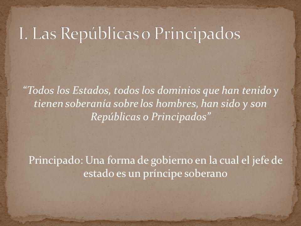 Todos los Estados, todos los dominios que han tenido y tienen soberanía sobre los hombres, han sido y son Repúblicas o Principados Principado: Una for