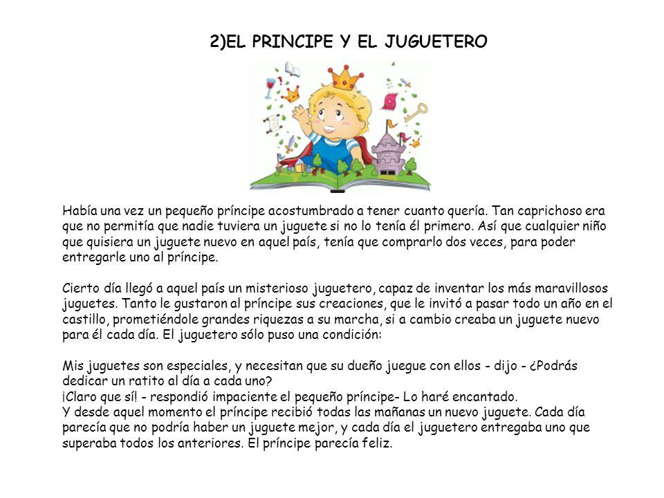 2)EL PRINCIPE Y EL JUGUETERO Había una vez un pequeño príncipe acostumbrado a tener cuanto quería. Tan caprichoso era que no permitía que nadie tuvier