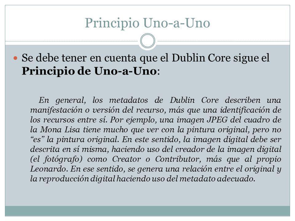 Principio Uno-a-Uno Se debe tener en cuenta que el Dublin Core sigue el Principio de Uno-a-Uno: En general, los metadatos de Dublin Core describen una manifestación o versión del recurso, más que una identificación de los recursos entre sí.