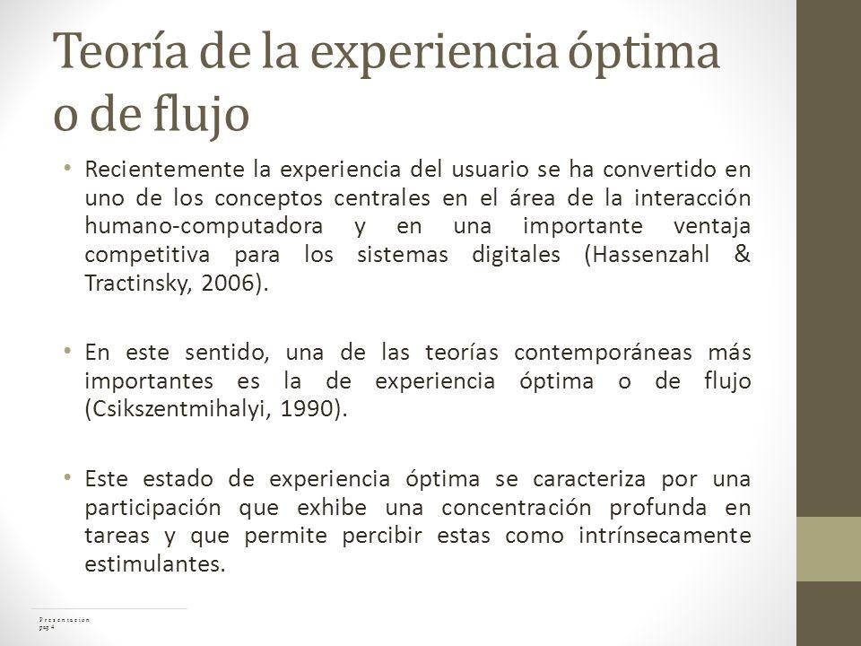Teoría de la experiencia óptima o de flujo Recientemente la experiencia del usuario se ha convertido en uno de los conceptos centrales en el área de la interacción humano-computadora y en una importante ventaja competitiva para los sistemas digitales (Hassenzahl & Tractinsky, 2006).