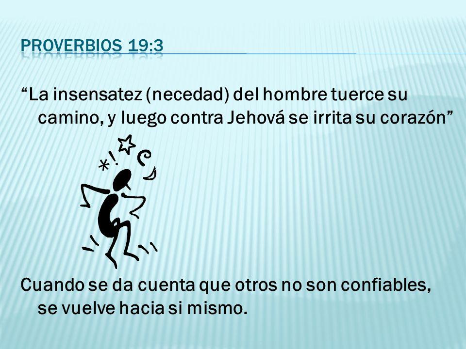 La insensatez (necedad) del hombre tuerce su camino, y luego contra Jehová se irrita su corazón Cuando se da cuenta que otros no son confiables, se vu