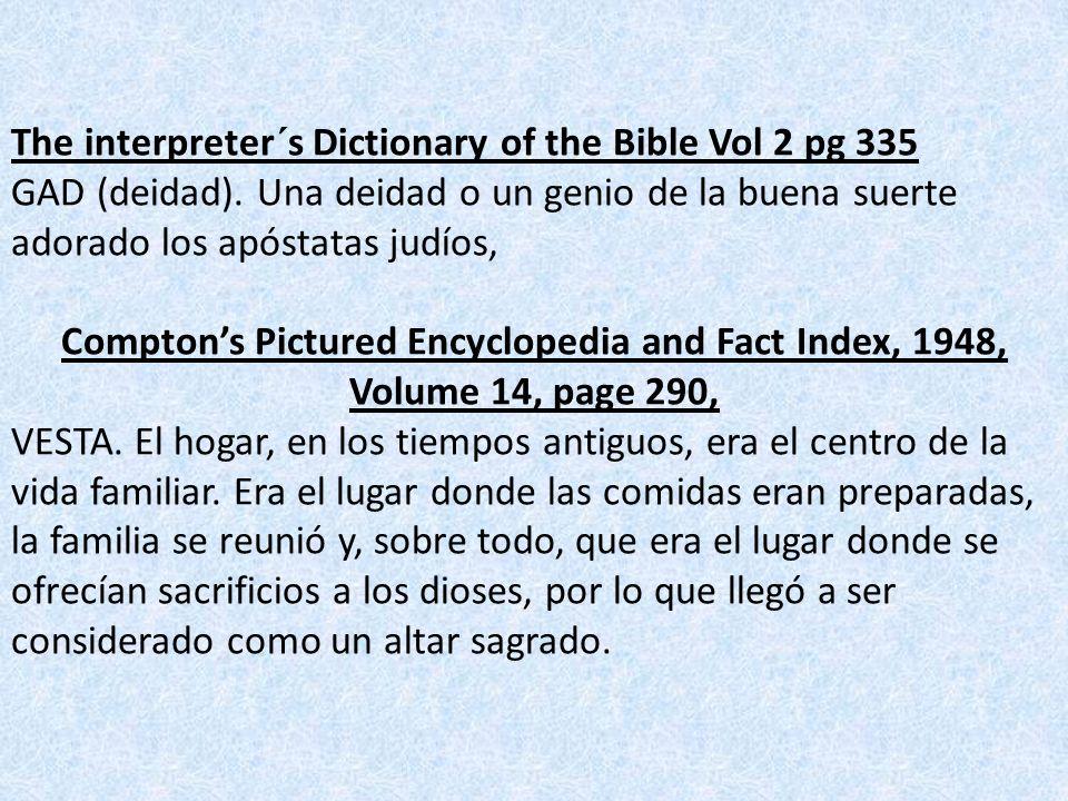 The interpreter´s Dictionary of the Bible Vol 2 pg 335 GAD (deidad). Una deidad o un genio de la buena suerte adorado los apóstatas judíos, Comptons P