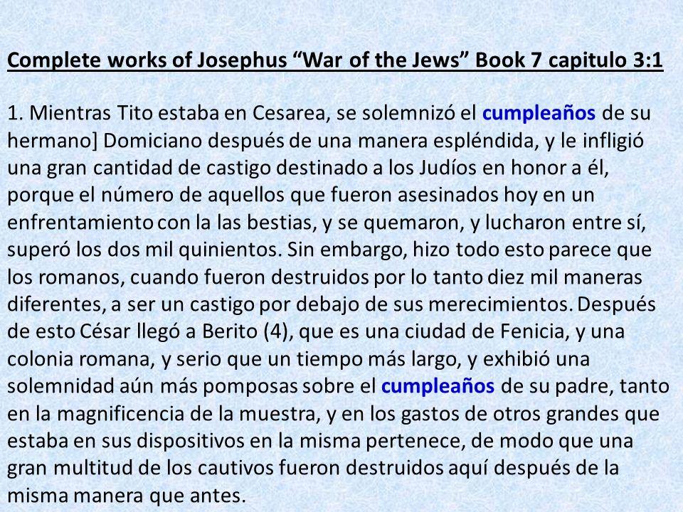 Complete works of Josephus War of the Jews Book 7 capitulo 3:1 1. Mientras Tito estaba en Cesarea, se solemnizó el cumpleaños de su hermano] Domiciano
