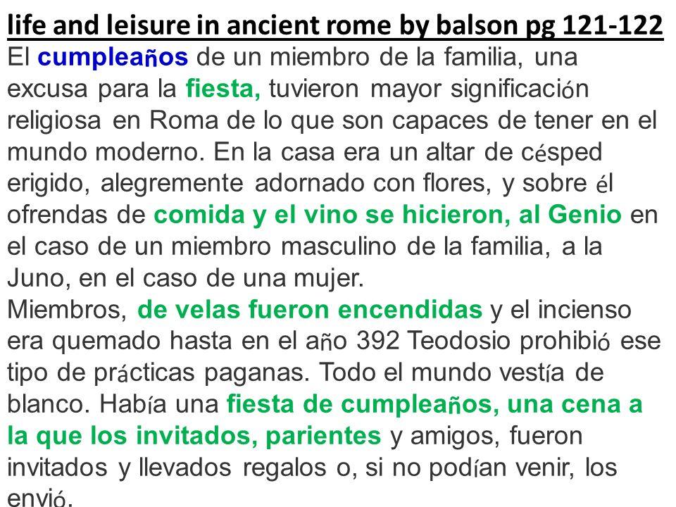 life and leisure in ancient rome by balson pg 121-122 El cumplea ñ os de un miembro de la familia, una excusa para la fiesta, tuvieron mayor significa