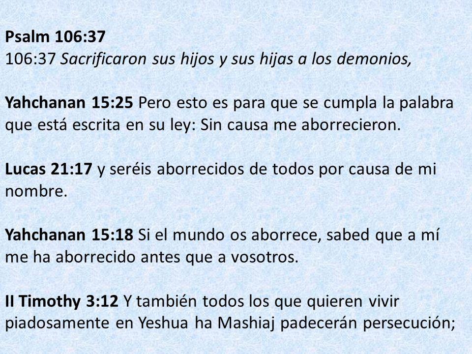 Psalm 106:37 106:37 Sacrificaron sus hijos y sus hijas a los demonios, Yahchanan 15:25 Pero esto es para que se cumpla la palabra que está escrita en