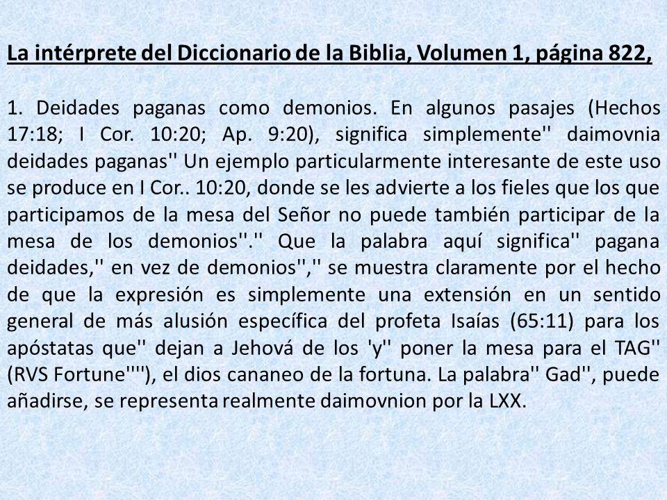 La intérprete del Diccionario de la Biblia, Volumen 1, página 822, 1. Deidades paganas como demonios. En algunos pasajes (Hechos 17:18; I Cor. 10:20;