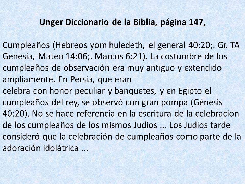 Unger Diccionario de la Biblia, página 147, Cumpleaños (Hebreos yom huledeth, el general 40:20;. Gr. TA Genesia, Mateo 14:06;. Marcos 6:21). La costum