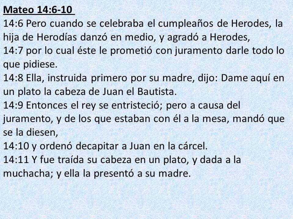 Mateo 14:6-10 14:6 Pero cuando se celebraba el cumpleaños de Herodes, la hija de Herodías danzó en medio, y agradó a Herodes, 14:7 por lo cual éste le