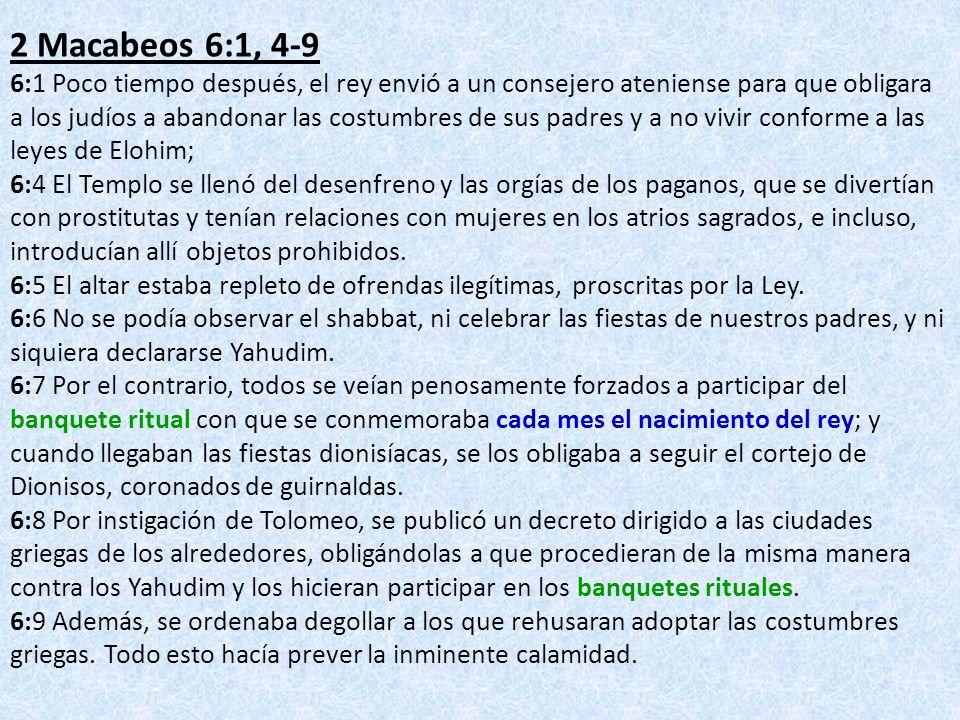 2 Macabeos 6:1, 4-9 6:1 Poco tiempo después, el rey envió a un consejero ateniense para que obligara a los judíos a abandonar las costumbres de sus pa