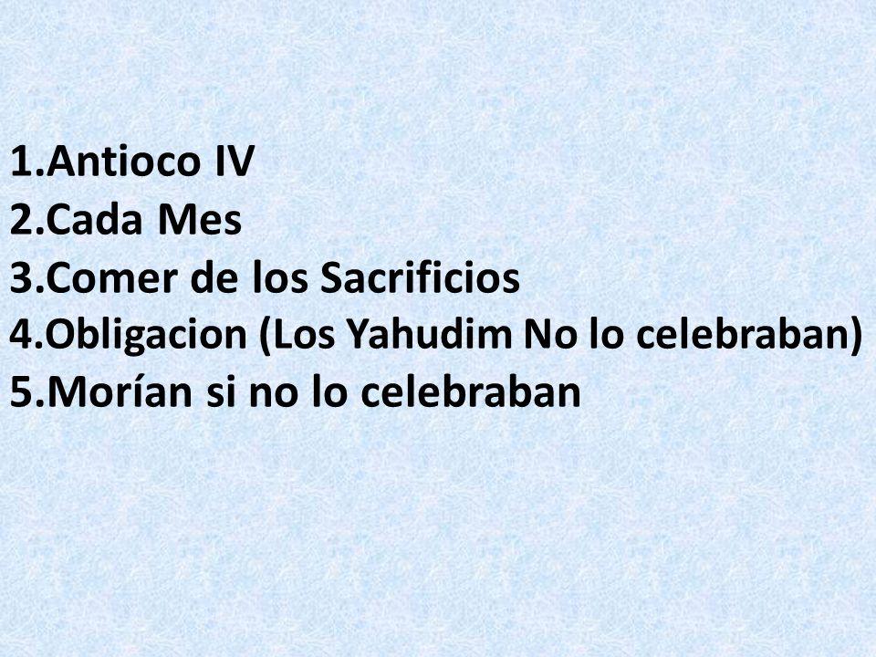 1.Antioco IV 2.Cada Mes 3.Comer de los Sacrificios 4.Obligacion (Los Yahudim No lo celebraban) 5.Morían si no lo celebraban