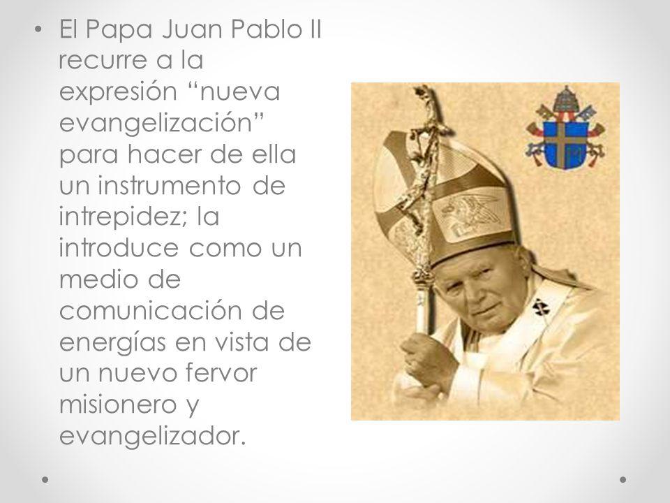El Papa Juan Pablo II recurre a la expresión nueva evangelización para hacer de ella un instrumento de intrepidez; la introduce como un medio de comunicación de energías en vista de un nuevo fervor misionero y evangelizador.