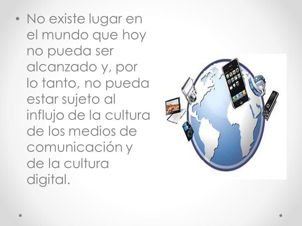 No existe lugar en el mundo que hoy no pueda ser alcanzado y, por lo tanto, no pueda estar sujeto al influjo de la cultura de los medios de comunicación y de la cultura digital.