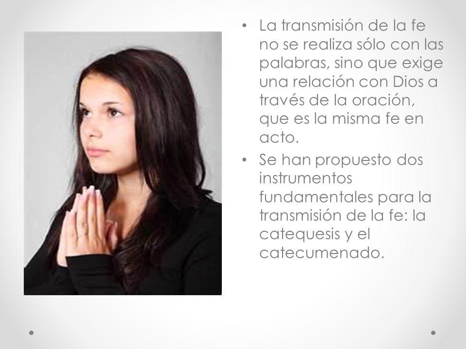 La transmisión de la fe no se realiza sólo con las palabras, sino que exige una relación con Dios a través de la oración, que es la misma fe en acto.