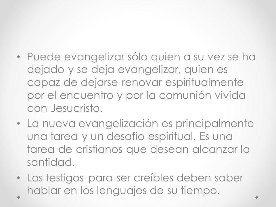Puede evangelizar sólo quien a su vez se ha dejado y se deja evangelizar, quien es capaz de dejarse renovar espiritualmente por el encuentro y por la comunión vivida con Jesucristo.