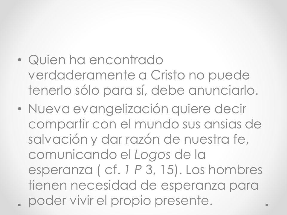 Quien ha encontrado verdaderamente a Cristo no puede tenerlo sólo para sí, debe anunciarlo.