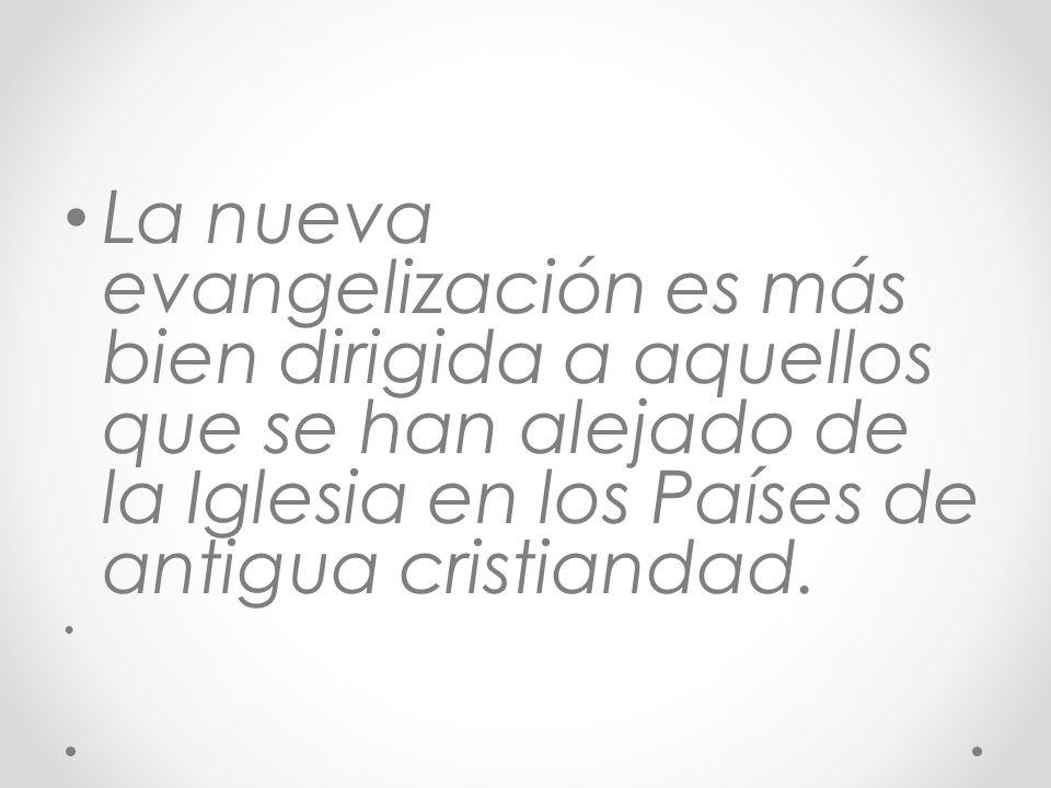 La nueva evangelización es más bien dirigida a aquellos que se han alejado de la Iglesia en los Países de antigua cristiandad.