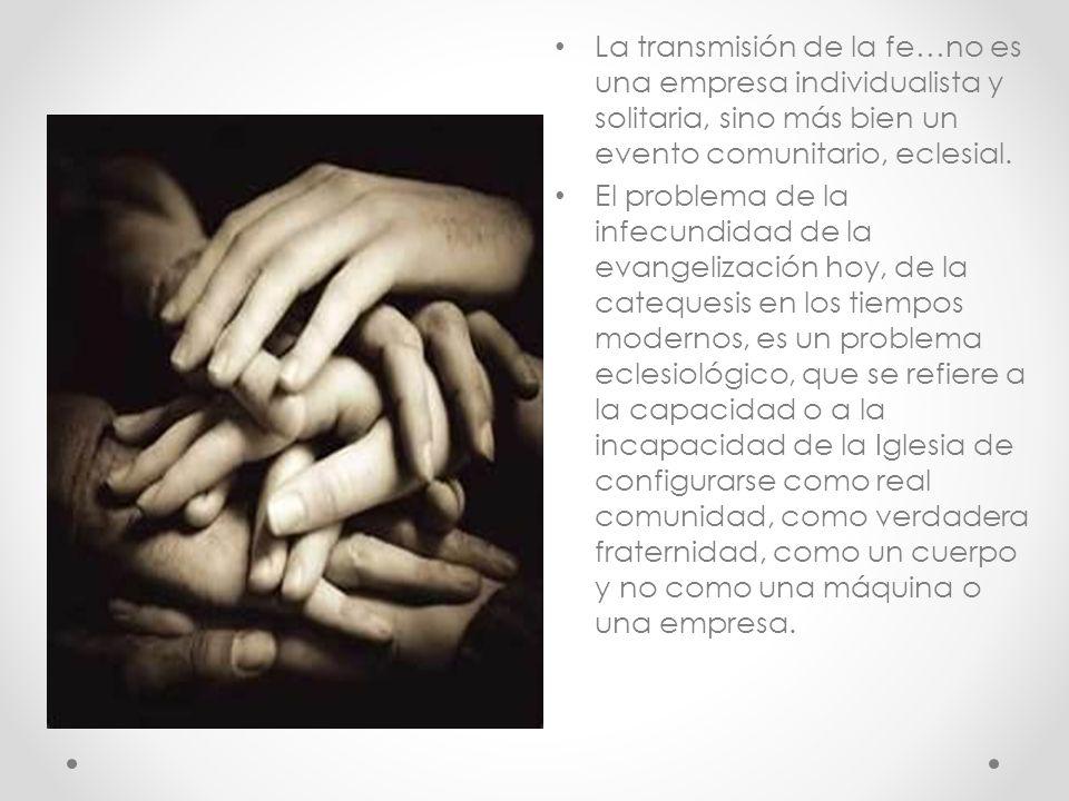 La transmisión de la fe…no es una empresa individualista y solitaria, sino más bien un evento comunitario, eclesial.