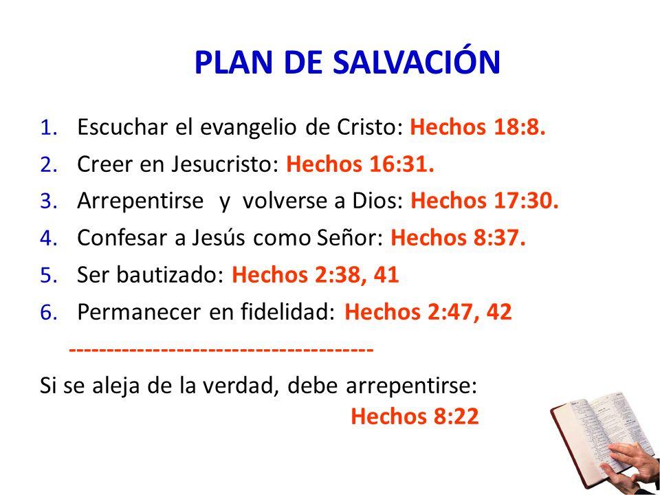 PLAN DE SALVACIÓN 1. Escuchar el evangelio de Cristo: Hechos 18:8. 2. Creer en Jesucristo: Hechos 16:31. 3. Arrepentirse y volverse a Dios: Hechos 17:
