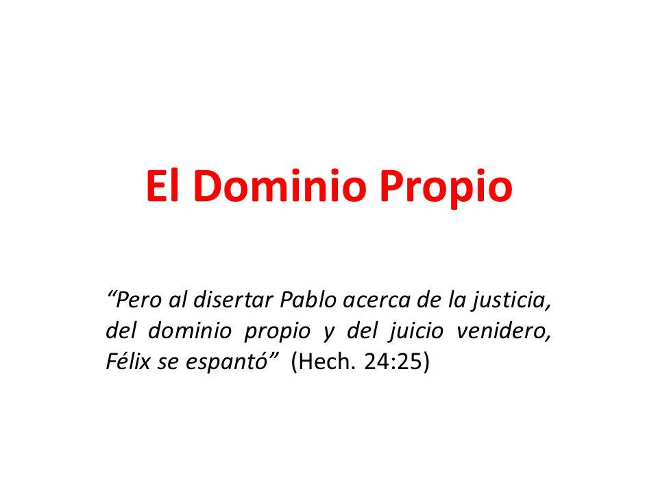 El Dominio Propio Pero al disertar Pablo acerca de la justicia, del dominio propio y del juicio venidero, Félix se espantó (Hech. 24:25)