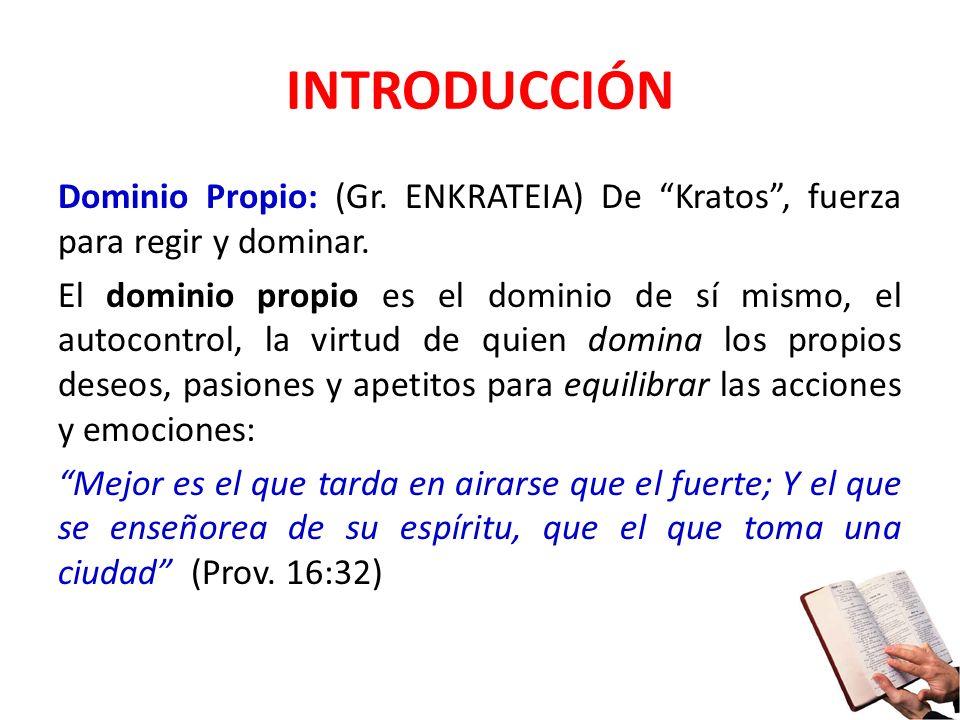INTRODUCCIÓN Dominio Propio: (Gr. ENKRATEIA) De Kratos, fuerza para regir y dominar. El dominio propio es el dominio de sí mismo, el autocontrol, la v