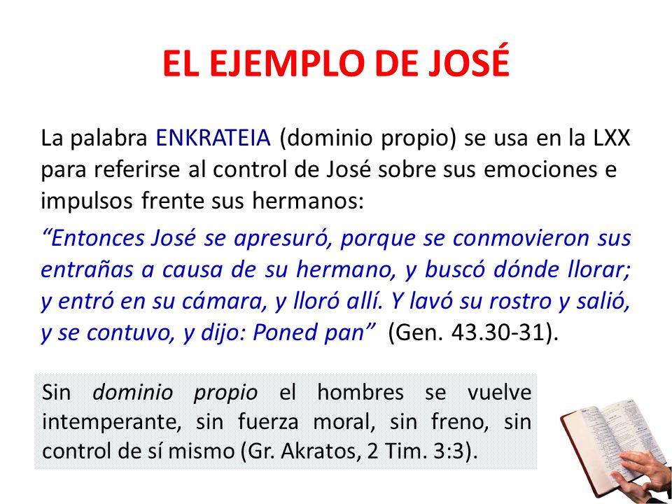 EL EJEMPLO DE JOSÉ La palabra ENKRATEIA (dominio propio) se usa en la LXX para referirse al control de José sobre sus emociones e impulsos frente sus
