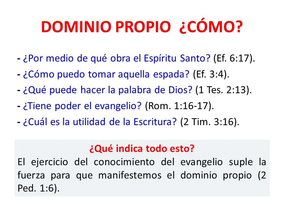 DOMINIO PROPIO ¿CÓMO? - ¿Por medio de qué obra el Espíritu Santo? (Ef. 6:17). - ¿Cómo puedo tomar aquella espada? (Ef. 3:4). - ¿Qué puede hacer la pal