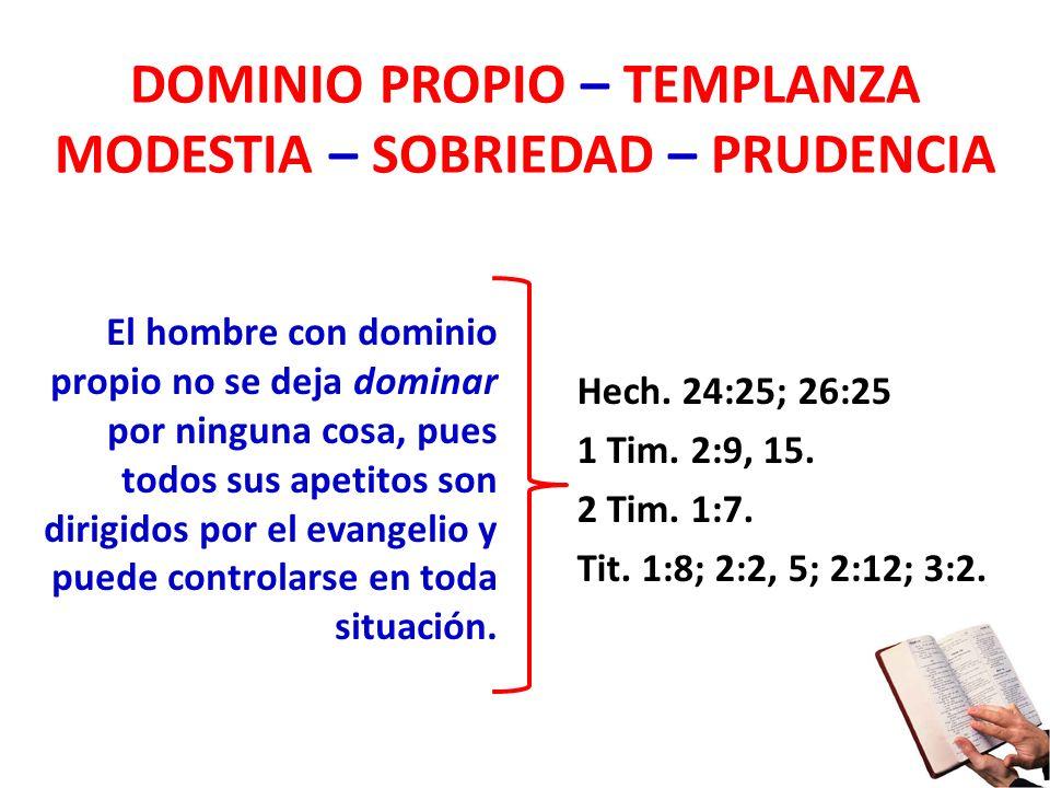 DOMINIO PROPIO – TEMPLANZA MODESTIA – SOBRIEDAD – PRUDENCIA El hombre con dominio propio no se deja dominar por ninguna cosa, pues todos sus apetitos