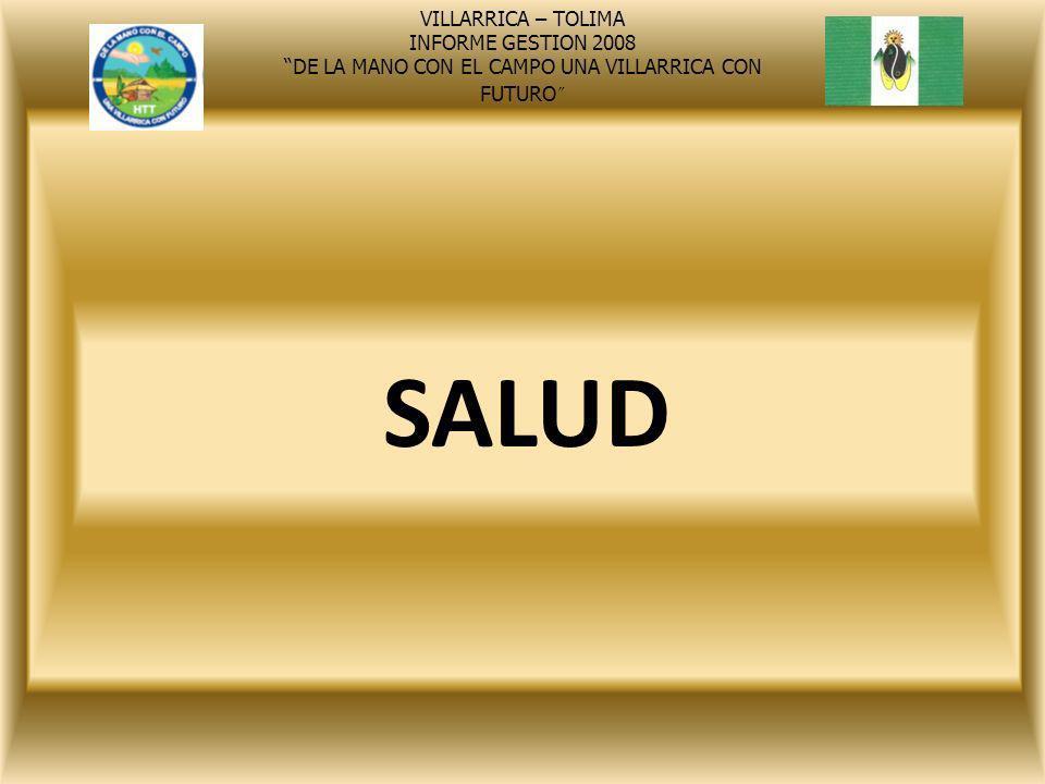 SALUD VILLARRICA – TOLIMA INFORME GESTION 2008 DE LA MANO CON EL CAMPO UNA VILLARRICA CON FUTURO