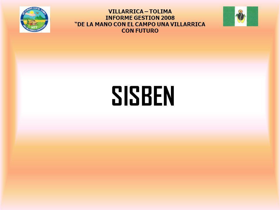 SISBEN VILLARRICA – TOLIMA INFORME GESTION 2008 DE LA MANO CON EL CAMPO UNA VILLARRICA CON FUTURO