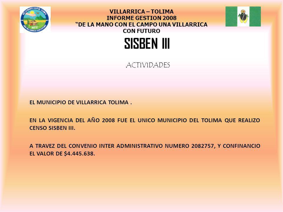 SISBEN III VILLARRICA – TOLIMA INFORME GESTION 2008 DE LA MANO CON EL CAMPO UNA VILLARRICA CON FUTURO ACTIVIDADES EL MUNICIPIO DE VILLARRICA TOLIMA. E