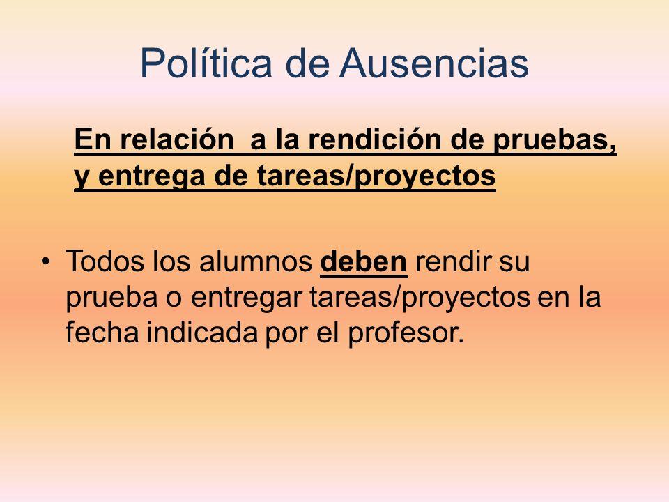 Política de Ausencias En relación a la rendición de pruebas, y entrega de tareas/proyectos Todos los alumnos deben rendir su prueba o entregar tareas/proyectos en la fecha indicada por el profesor.