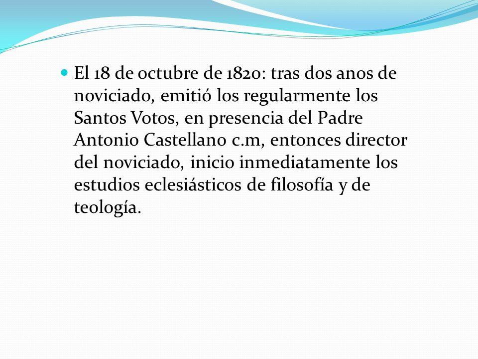 El 18 de octubre de 1820: tras dos anos de noviciado, emitió los regularmente los Santos Votos, en presencia del Padre Antonio Castellano c.m, entonce