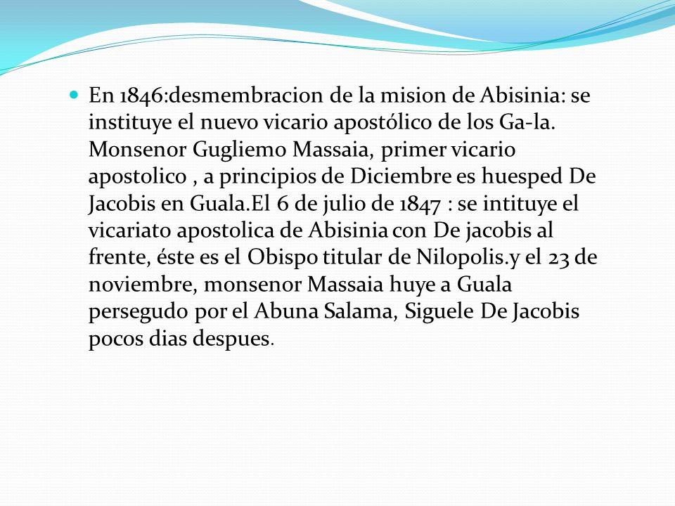 En 1846:desmembracion de la mision de Abisinia: se instituye el nuevo vicario apostólico de los Ga-la. Monsenor Gugliemo Massaia, primer vicario apost