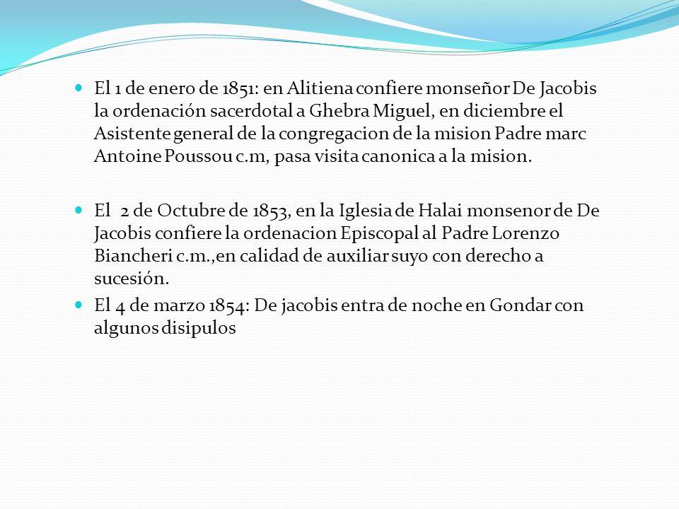 El 1 de enero de 1851: en Alitiena confiere monseñor De Jacobis la ordenación sacerdotal a Ghebra Miguel, en diciembre el Asistente general de la cong