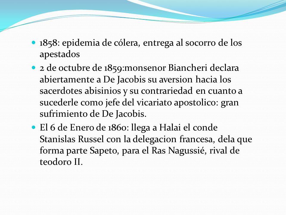 1858: epidemia de cólera, entrega al socorro de los apestados 2 de octubre de 1859:monsenor Biancheri declara abiertamente a De Jacobis su aversion ha