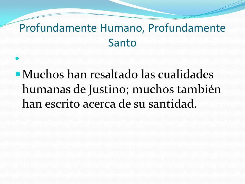 Profundamente Humano, Profundamente Santo Muchos han resaltado las cualidades humanas de Justino; muchos también han escrito acerca de su santidad.