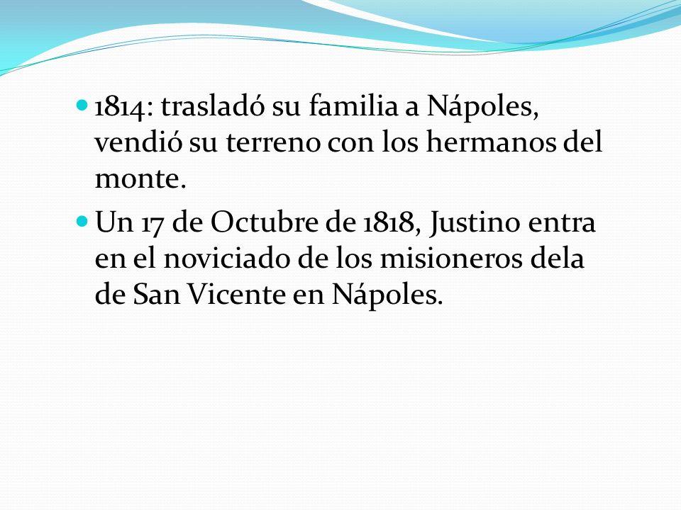 1814: trasladó su familia a Nápoles, vendió su terreno con los hermanos del monte. Un 17 de Octubre de 1818, Justino entra en el noviciado de los misi
