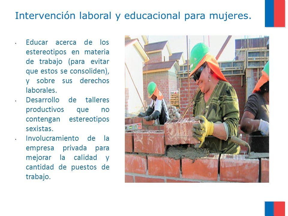Intervención laboral y educacional para mujeres. Educar acerca de los estereotipos en materia de trabajo (para evitar que estos se consoliden), y sobr