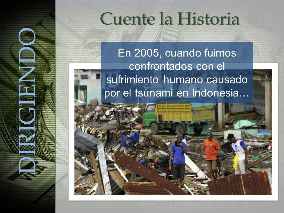 En 2005, cuando fuimos confrontados con el sufrimiento humano causado por el tsunami en Indonesia… DIRIGIENDO Cuente la HistoriaCuente la Historia