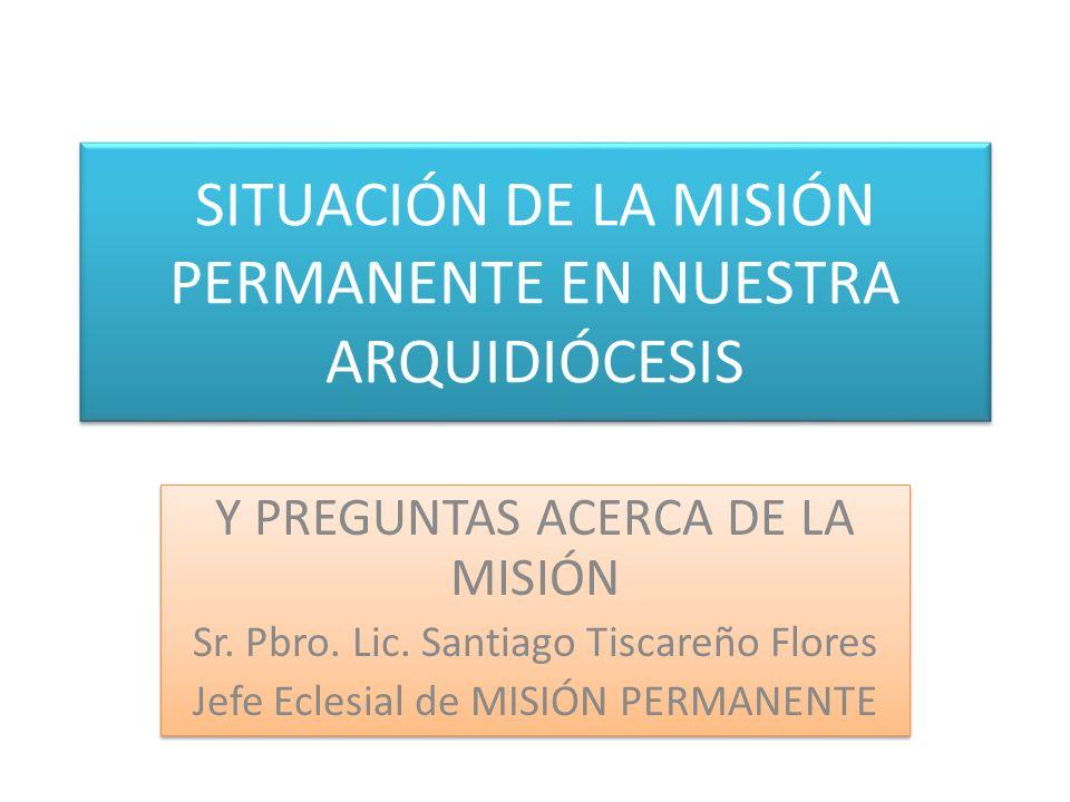 SITUACIÓN DE LA MISIÓN PERMANENTE EN NUESTRA ARQUIDIÓCESIS Y PREGUNTAS ACERCA DE LA MISIÓN Sr. Pbro. Lic. Santiago Tiscareño Flores Jefe Eclesial de M